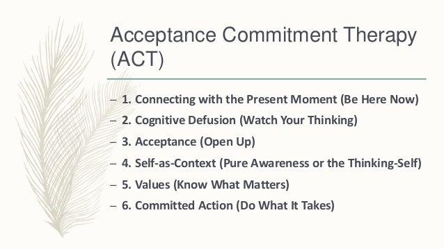 acceptance and commitment therapy essay Depression and acceptance and commitment therapy (act) according to raison and miller (2011), depressive disorders are illnesses, which involve the body, thoughts, and mood it interferes with an individual's every day's life, typical operations, and leads to pain for the person and those who take care of the affected individual.