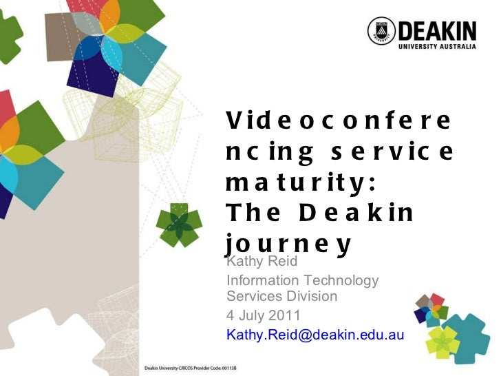 Videoconferencing service maturity:  The Deakin journey Kathy Reid Information Technology  Services Division 4 July 2011 [...
