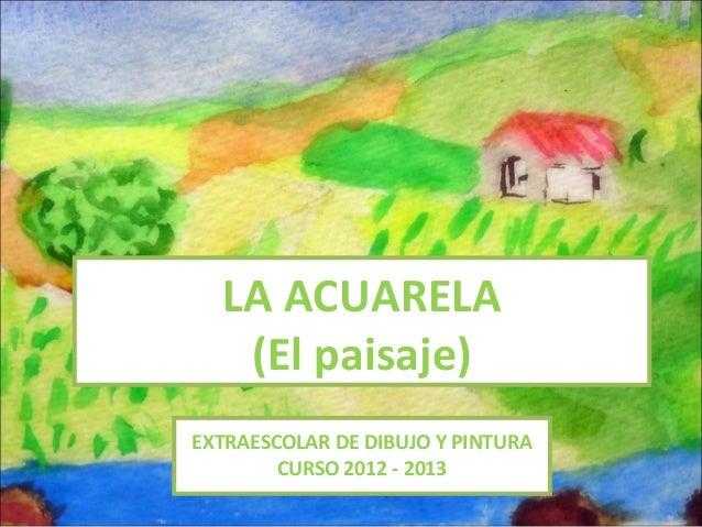 LA ACUARELA   (El paisaje)EXTRAESCOLAR DE DIBUJO Y PINTURA        CURSO 2012 - 2013