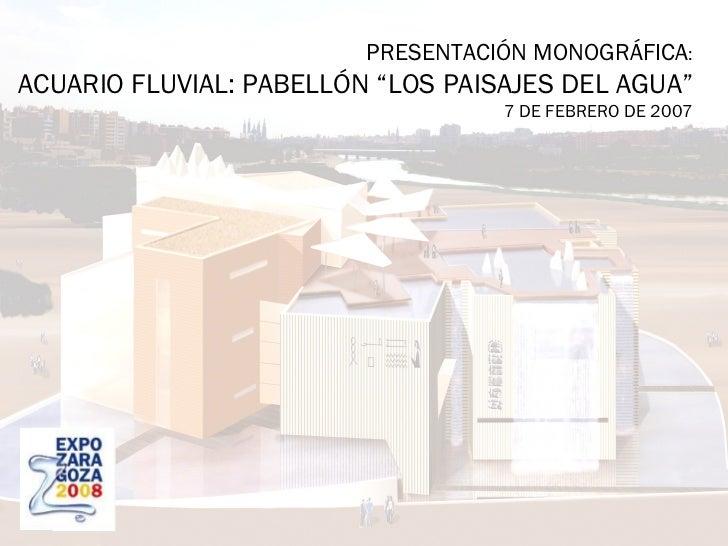 """PRESENTACIÓN MONOGRÁFICA : ACUARIO FLUVIAL: PABELLÓN """"LOS PAISAJES DEL AGUA"""" 7 DE FEBRERO DE 2007"""