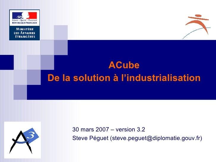 30 mars 2007 – version 3.2 Steve Péguet (steve.peguet@diplomatie.gouv.fr) ACube De la solution à l'industrialisation