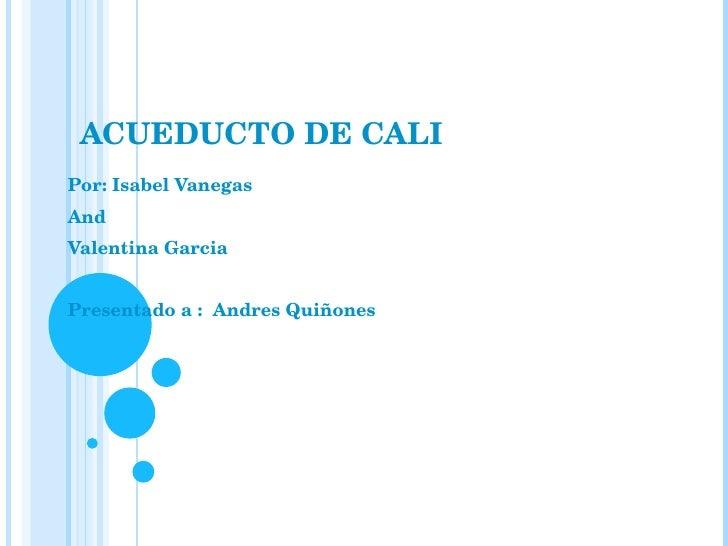ACUEDUCTO DE CALI Por: Isabel Vanegas And Valentina Garcia Presentado a :  Andres Quiñones