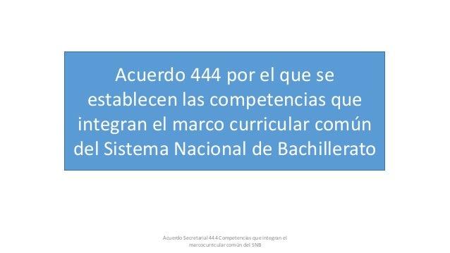 Acuerdo Secretarial 444 Competencias que integran el marcocurricular común del SNB Acuerdo 444 por el que se establecen la...