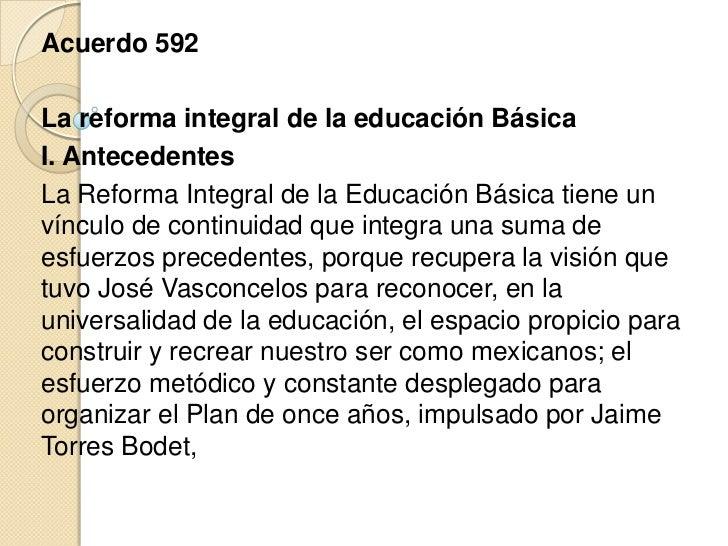Acuerdo 592La reforma integral de la educación BásicaI. AntecedentesLa Reforma Integral de la Educación Básica tiene unvín...
