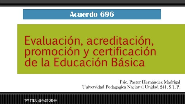 Psic. Pastor Hernández Madrigal Universidad Pedagógica Nacional Unidad 241, S.L.P. Evaluación, acreditación, promoción y c...
