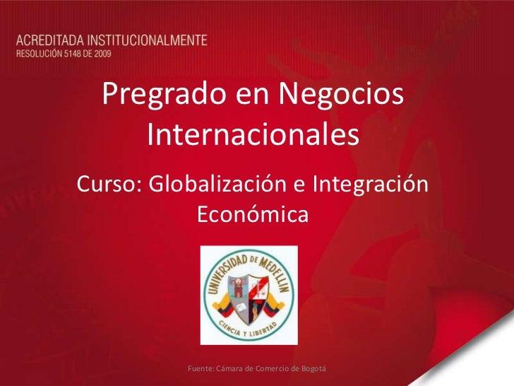 Pregrado en Negocios     InternacionalesCurso: Globalización e Integración           Económica          Fuente: Cámara de ...