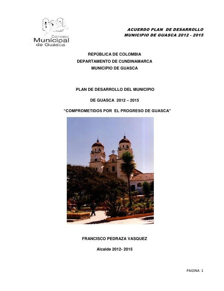 ACUERDO PLAN DE DESARROLLO                         MUNICIPIO DE GUASCA 2012 - 2015         REPÚBLICA DE COLOMBIA     DEPAR...