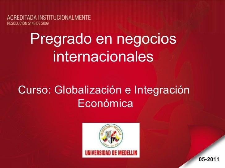 Pregrado en negocios  internacionales  Curso: Globalización e Integración  Económica 05-2011
