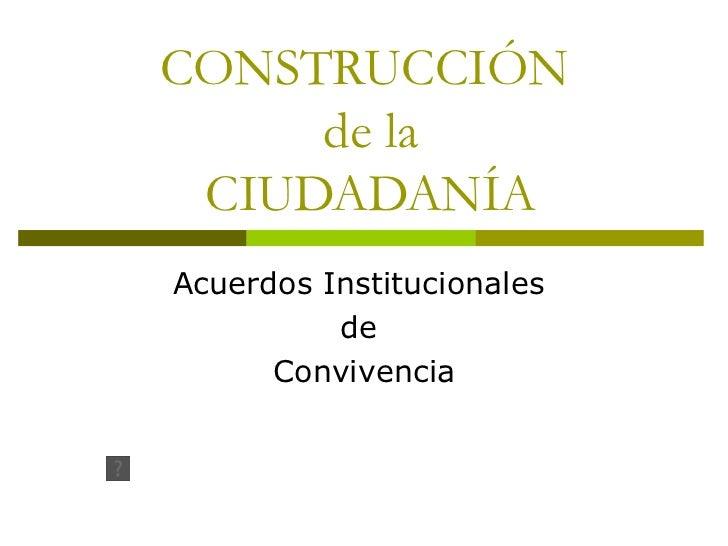 CONSTRUCCIÓN  de la  CIUDADANÍA Acuerdos Institucionales  de  Convivencia