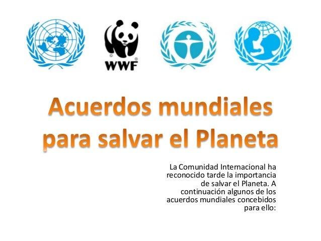La Comunidad Internacional ha  reconocido tarde la importancia  de salvar el Planeta. A  continuación algunos de los  acue...