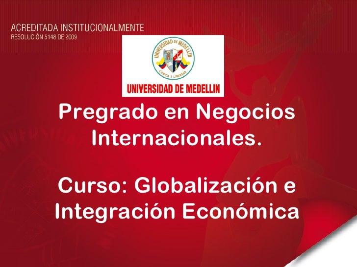 Pregrado en Negocios   Internacionales.Curso: Globalización eIntegración Económica