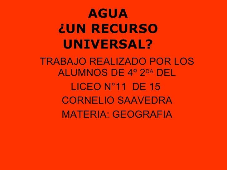 AGUA ¿UN RECURSO UNIVERSAL? TRABAJO REALIZADO POR LOS ALUMNOS DE 4º 2 DA  DEL LICEO N°11  DE 15  CORNELIO SAAVEDRA MATERIA...