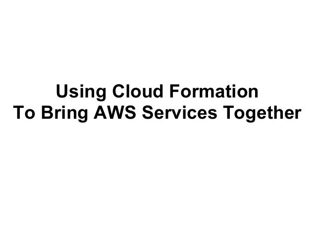 Using Cloud FormationTo Bring AWS Services Together