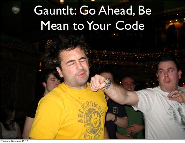 Gauntlt: Go Ahead, Be                            Mean to Your CodeTuesday, December 18, 12
