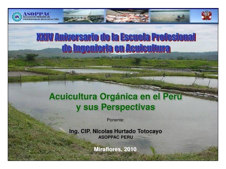 Acuicultura Orgánica en el Perú      y sus Perspectivas                 Ponente:    Ing. CIP. Nicolas Hurtado Totocayo    ...