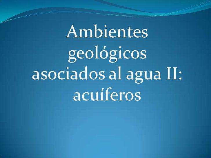 Ambientes     geológicosasociados al agua II:      acuíferos