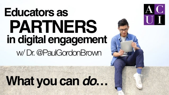 Educators as in digital engagement PARTNERS What you can do… w/Dr.@PaulGordonBrown