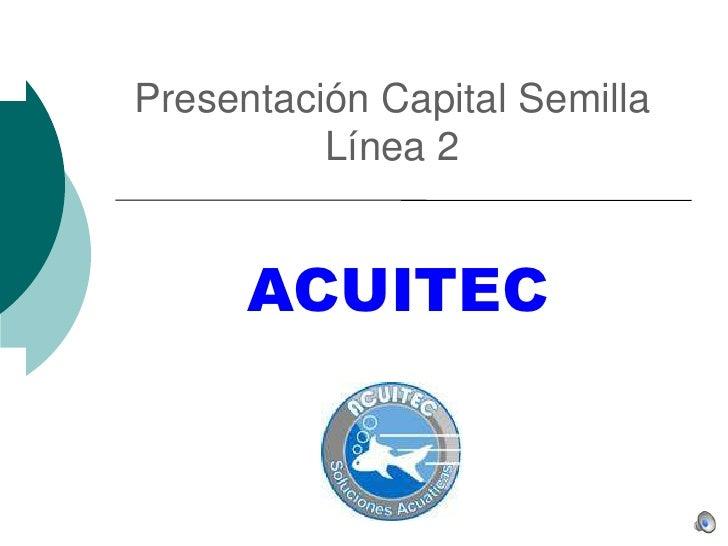 Presentación Capital Semilla Línea 2<br />ACUITEC<br />
