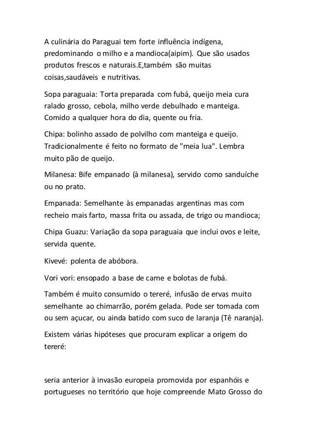 A culinária do Paraguai tem forte influência indígena, predominando o milho e a mandioca(aipim). Que são usados produtos f...