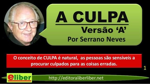 http://editoraliberliber.netVersão 'A'Por Serrano NevesA CULPAO conceito de CULPA é natural, as pessoas são sensíveis apro...