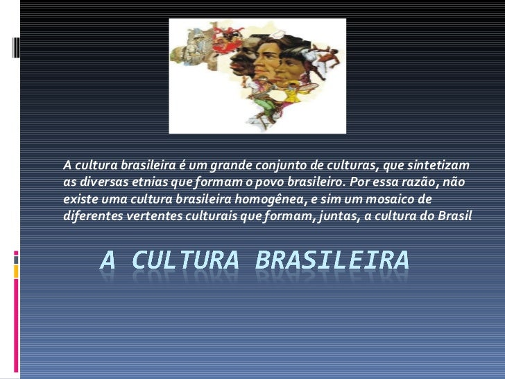 A cultura brasileira é um grande conjunto de culturas, que sintetizam as diversas etnias que formam o povo brasileiro. Por...
