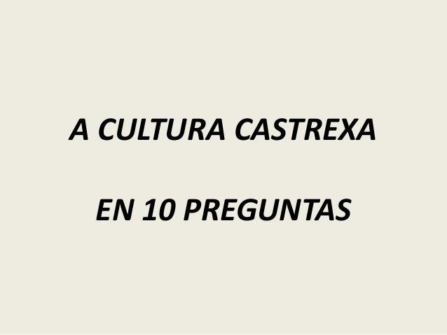 A CULTURA CASTREXA EN 10 PREGUNTAS