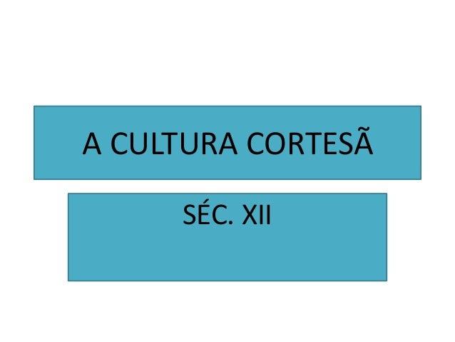 A CULTURA CORTESÃSÉC. XII