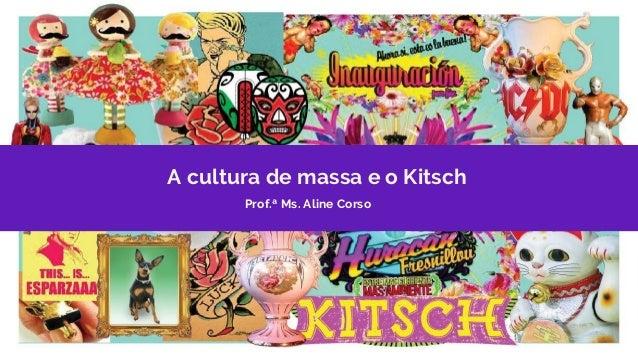 A cultura de massa e o Kitsch Prof.ª Ms. Aline Corso
