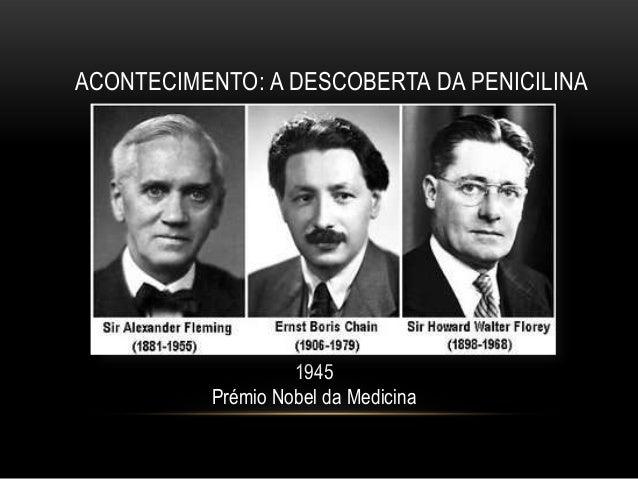 ACONTECIMENTO: A DESCOBERTA DA PENICILINA                   1945          Prémio Nobel da Medicina