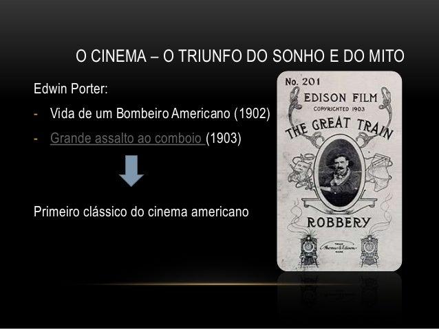 O CINEMA – O TRIUNFO DO SONHO E DO MITOEdwin Porter:- Vida de um Bombeiro Americano (1902)- Grande assalto ao comboio (190...
