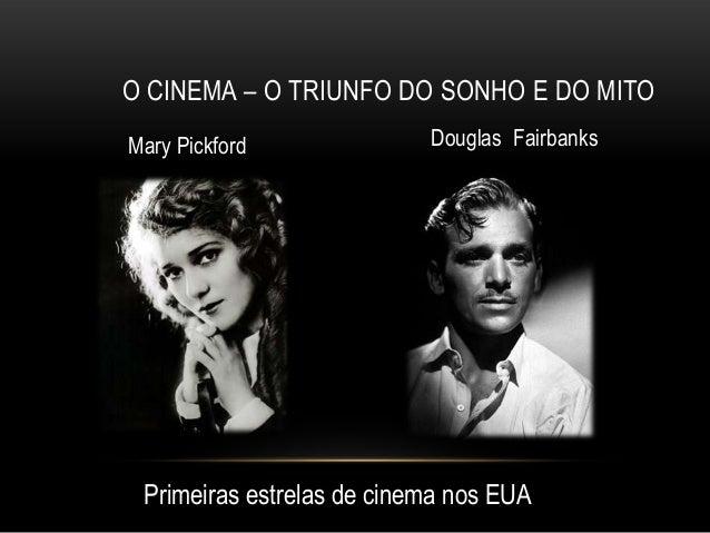 O CINEMA – O TRIUNFO DO SONHO E DO MITOMary Pickford              Douglas Fairbanks Primeiras estrelas de cinema nos EUA