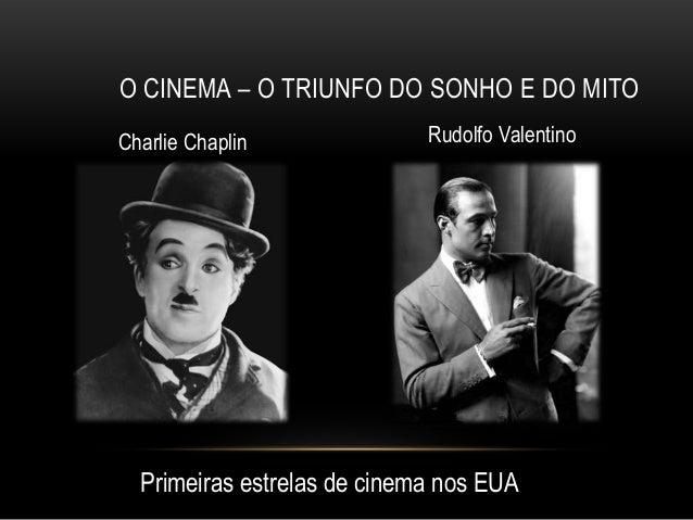 O CINEMA – O TRIUNFO DO SONHO E DO MITOCharlie Chaplin              Rudolfo Valentino  Primeiras estrelas de cinema nos EUA