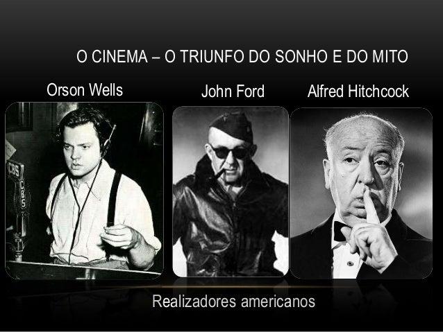O CINEMA – O TRIUNFO DO SONHO E DO MITOOrson Wells         John Ford      Alfred Hitchcock              Realizadores ameri...