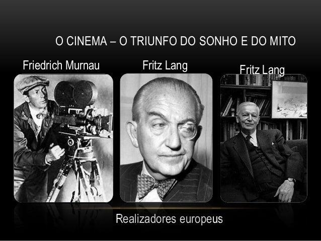 O CINEMA – O TRIUNFO DO SONHO E DO MITOFriedrich Murnau        Fritz Lang         Fritz Lang                   Realizadore...
