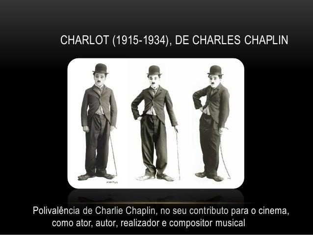 CHARLOT (1915-1934), DE CHARLES CHAPLINPolivalência de Charlie Chaplin, no seu contributo para o cinema,     como ator, au...