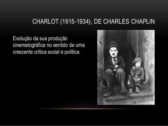 CHARLOT (1915-1934), DE CHARLES CHAPLINEvolução da sua produçãocinematográfica no sentido de umacrescente crítica social e...