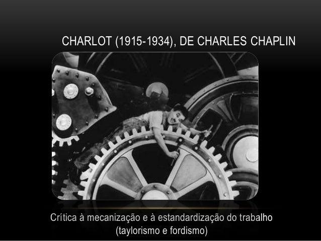 CHARLOT (1915-1934), DE CHARLES CHAPLINCrítica à mecanização e à estandardização do trabalho                (taylorismo e ...