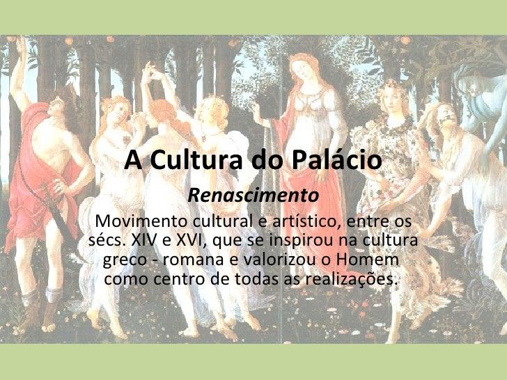 A Cultura do Palácio Renascimento Movimento cultural e artístico, entre os sécs. XIV e XVI, que se inspirou na cultura gre...