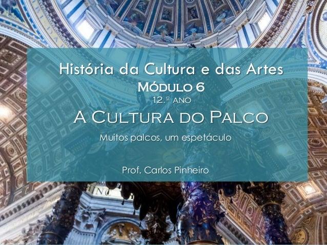 História da Cultura e das Artes Módulo 6 12.º ano A Cultura do Palco Muitos palcos, um espetáculo Prof. Carlos Pinheiro