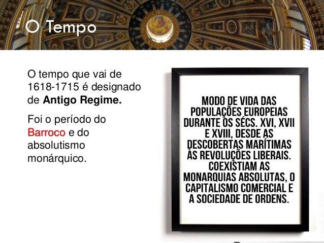 O tempo que vai de 1618-1715 é designado de Antigo Regime. Foi o período do Barroco e do absolutismo monárquico. O Tempo