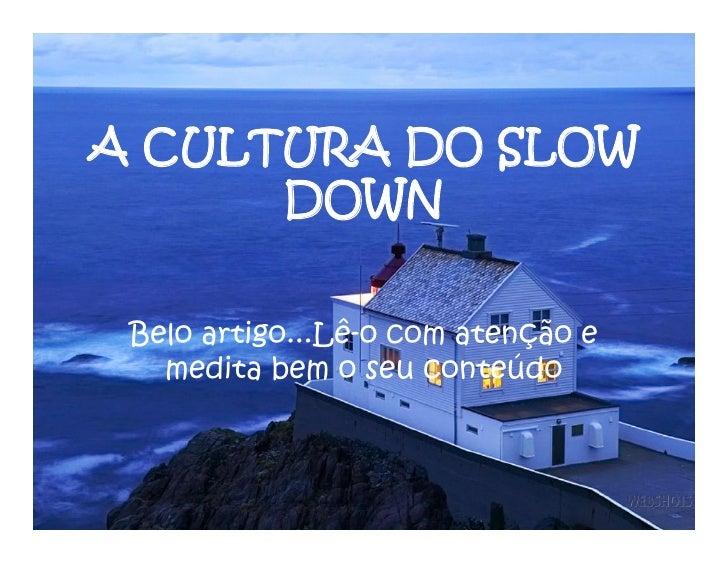 A CULTURA DO SLOW       DOWN   Belo artigo...Lê‐o com atenção e    medita bem o seu conteúdo
