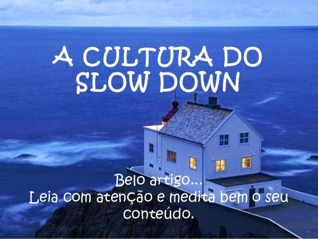 A CULTURA DO    SLOW DOWN            Belo artigo...Leia com atenção e medita bem o seu             conteúdo.