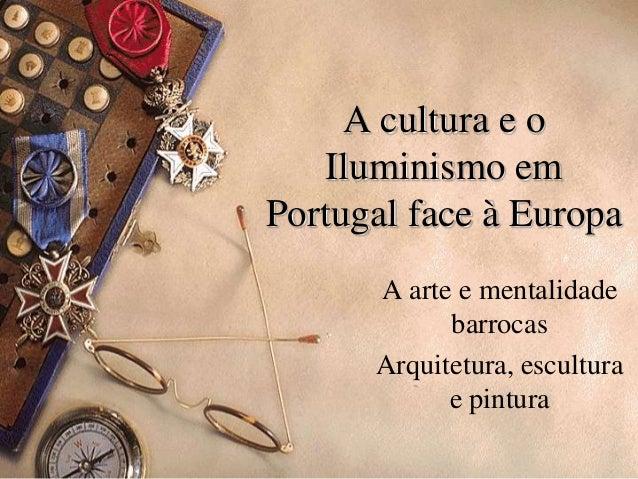 A cultura e oIluminismo emPortugal face à EuropaA arte e mentalidadebarrocasArquitetura, esculturae pintura
