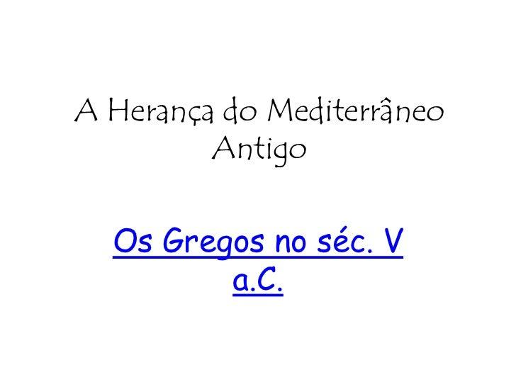 A Herança do Mediterrâneo Antigo<br />Os Gregos no séc. V a.C.<br />
