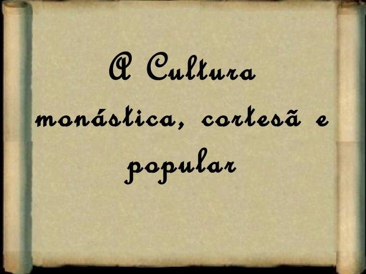A Cultura monástica, cortesã e popular