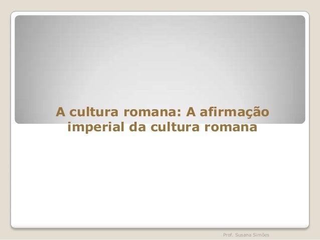 A cultura romana: A afirmação imperial da cultura romana  Prof. Susana Simões