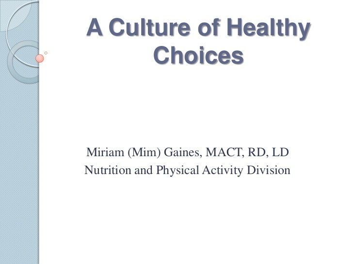 A Culture of Healthy      ChoicesMiriam (Mim) Gaines, MACT, RD, LDNutrition and Physical Activity Division