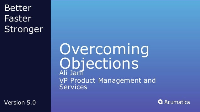 Overcoming ObjectionsAli Jani VP Product Management and Services Better Faster Stronger Version 5.0