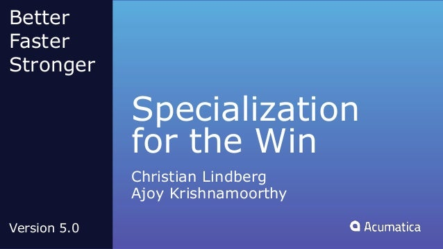 Specialization for the Win Christian Lindberg Ajoy Krishnamoorthy Better Faster Stronger Version 5.0