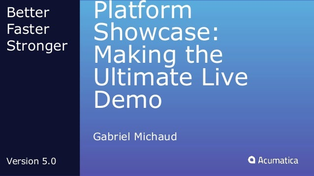 Platform Showcase: Making the Ultimate Live Demo Gabriel Michaud Better Faster Stronger Version 5.0